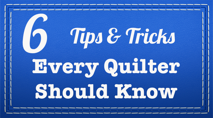 6 Tips & Tricks Every Quilter Should Know